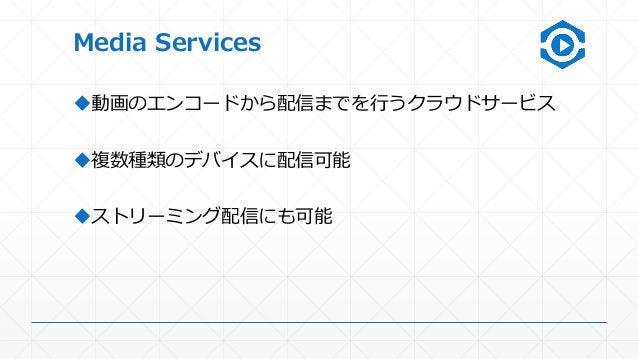 Media Services 動画のエンコードから配信までを行うクラウドサービス 複数種類のデバイスに配信可能 ストリーミング配信にも可能