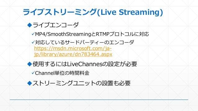 ライブストリーミング(Live Streaming) ライブエンコーダ MP4/SmoothStreamingとRTMPプロトコルに対応 対応しているサードパーティーのエンコーダ https://msdn.microsoft.com/ja...