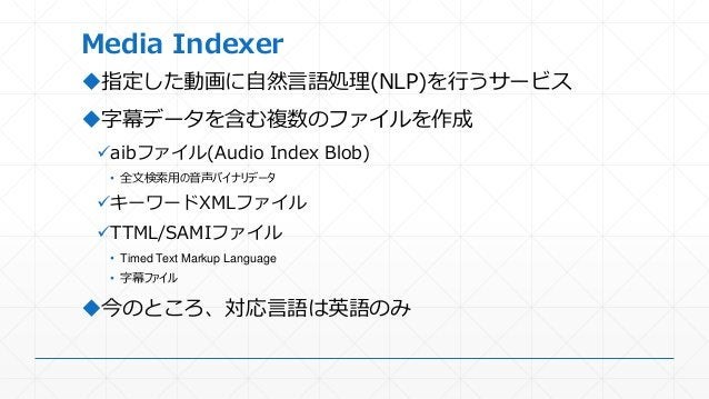 Media Indexer 指定した動画に自然言語処理(NLP)を行うサービス 字幕データを含む複数のファイルを作成 aibファイル(Audio Index Blob) • 全文検索用の音声バイナリデータ キーワードXMLファイル T...