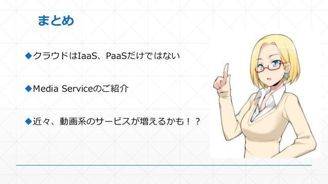 まとめ クラウドはIaaS、PaaSだけではない Media Serviceのご紹介 近々、動画系のサービスが増えるかも!?