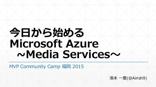 今日から始める Microsoft Azure ~Media Services~ MVP Community Camp 福岡 2015 濱本 一慶(@Airish9)