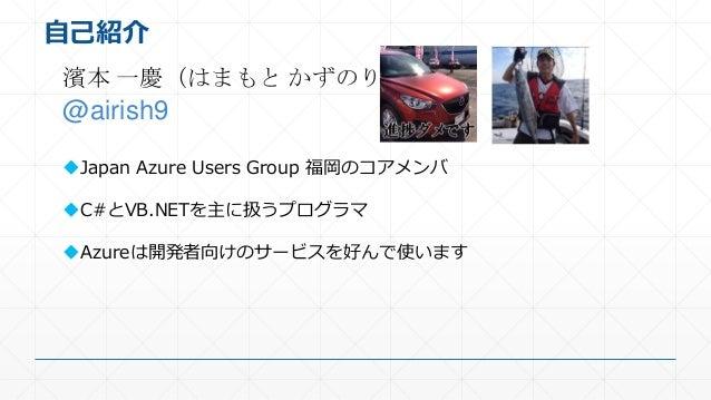 自己紹介 濱本 一慶(はまもと かずのり) @airish9 Japan Azure Users Group 福岡のコアメンバ C#とVB.NETを主に扱うプログラマ Azureは開発者向けのサービスを好んで使います