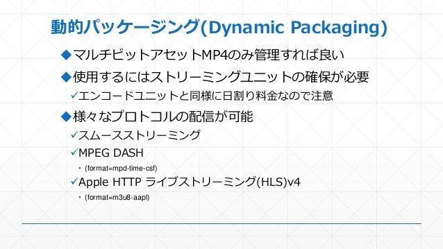 動的パッケージング(Dynamic Packaging) マルチビットアセットMP4のみ管理すれば良い 使用するにはストリーミングユニットの確保が必要 エンコードユニットと同様に日割り料金なので注意 様々なプロトコルの配信が可能 スム...