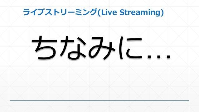 ライブストリーミング(Live Streaming) ちなみに…