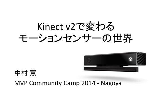 Kinect v2で変わる モーションセンサーの世界 中村 薫 MVP Community Camp 2014 - Nagoya