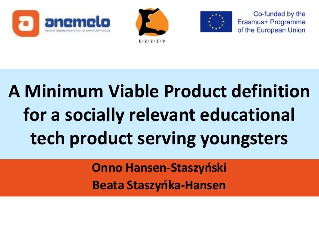 A Minimum Viable Product definition for a socially relevant educational tech product serving youngsters Onno Hansen-Staszy...