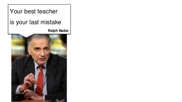 Your best teacher  is your last mistake  Ralph Nadar