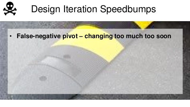 Design Iteration Speedbumps  • False-negative pivot – changing too much too soon  • Focusing on customer's solution (not t...