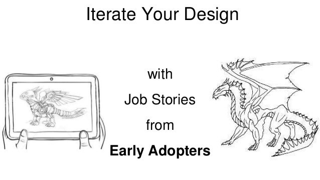 Iterate Your Design  Iterate your Design  with  Job Stories  from  Early Adopters