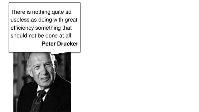 There is nothing quite so  useless as doing with great  efficiency something that  should not be done at all.  Peter Druck...