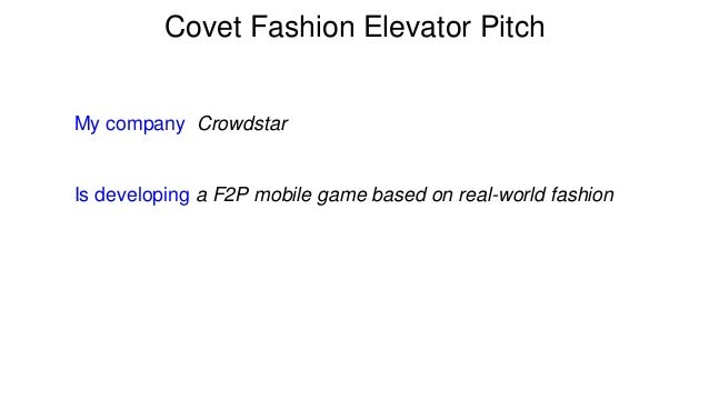 Covet Fashion Elevator Pitch  My company Crowdstar e  Is developing a F2P mobile game based on real-world fashion
