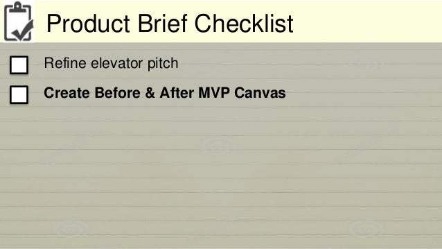 Product Brief Checklist  Refine elevator pitch  Create Before & After MVP Canvas