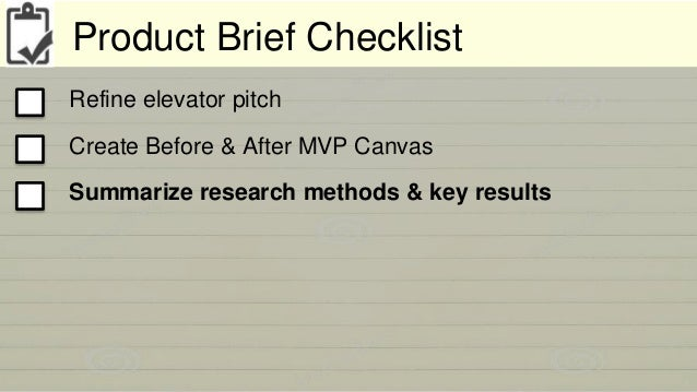 Product Brief Checklist  Refine elevator pitch  Create Before & After MVP Canvas  Summarize research methods & key results