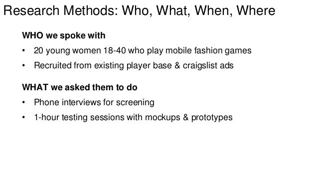 Research Methods: Who, What, When, Where  WHO we spoke with  • 20 young women 18-40 who play mobile fashion games  • Recru...