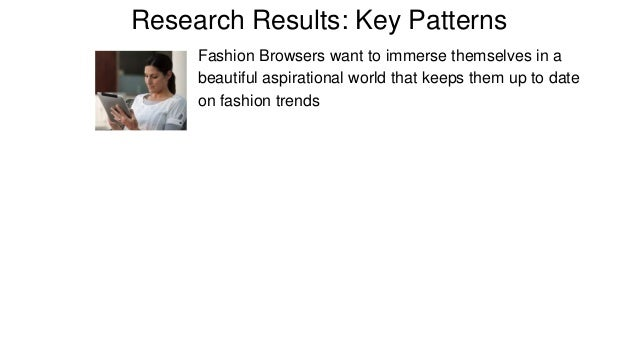 Research Results: Key Patterns  Fashion Browsers want to immerse themselves in a  beautiful aspirational world that keeps ...