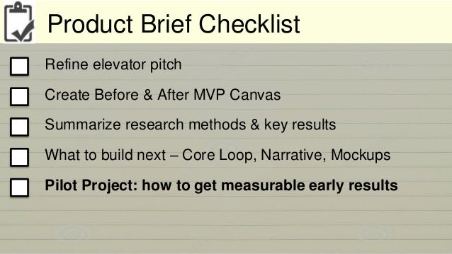 Product Brief Checklist  Refine elevator pitch  Create Before & After MVP Canvas  Summarize research methods & key results...