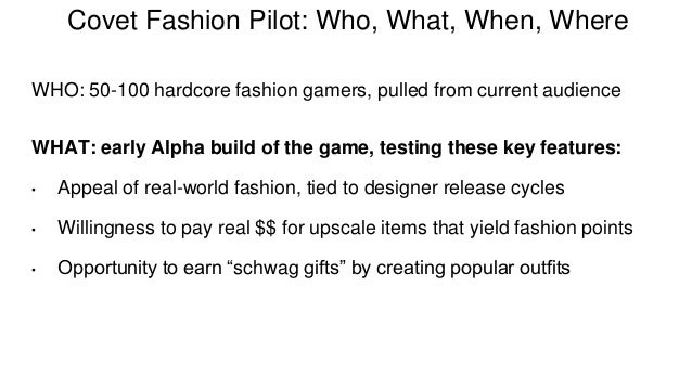 Covet Fashion Pilot: Who, What, When, Where  WHO: 50-100 hardcore fashion gamers, pulled from current audience  WHAT: earl...