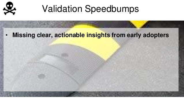 Validation Speedbumps  • Missing clear, actionable insights from early adopters