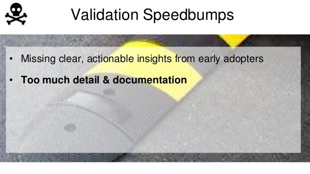 Validation Speedbumps  • Missing clear, actionable insights from early adopters  • Too much detail & documentation
