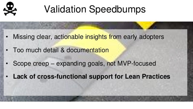 Validation Speedbumps  • Missing clear, actionable insights from early adopters  • Too much detail & documentation  • Scop...