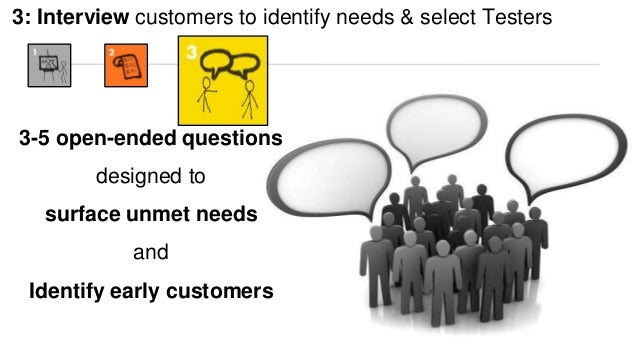 3: Interview customers to identify needs & select Testers  3-5 open-ended questions  designed to  surface unmet needs  and...