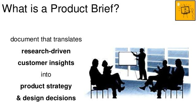What is a Product Brief?  document that translates  research-driven  customer insights  into  product strategy  & design d...