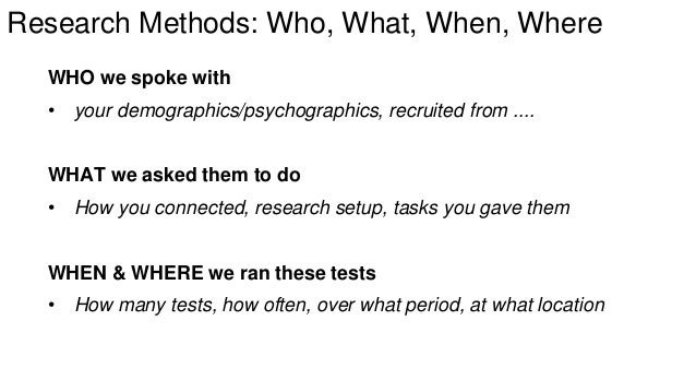 Research Methods: Who, What, When, Where  WHO we spoke with  • your demographics/psychographics, recruited from ....  WHAT...