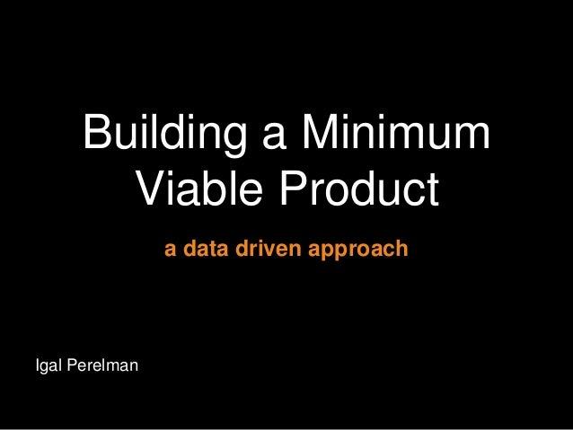 Building a Minimum Viable Product a data driven approach  Igal Perelman