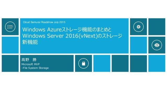 Windows Azureストレージ機能のまとめと Windows Server 2016(vNext)のストレージ 新機能 高野 勝 Microsoft MVP –File System Storage Cloud Samurai Roads...