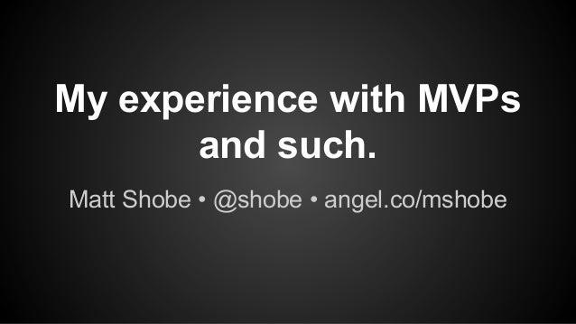 My experience with MVPs and such. Matt Shobe • @shobe • angel.co/mshobe