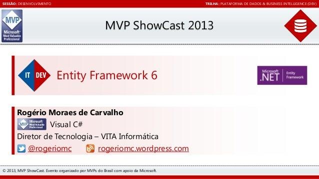 SESSÃO: DESENVOLVIMENTO  TRILHA: PLATAFORMA DE DADOS & BUSINESS INTELLIGENCE (DEV)  MVP ShowCast 2013  Entity Framework 6 ...