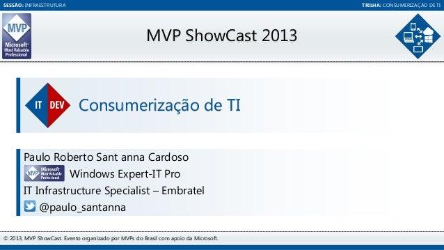 SESSÃO: INFRAESTRUTURA  TRILHA: CONSUMERIZAÇÃO DE TI  MVP ShowCast 2013  Consumerização de TI Paulo Roberto Sant anna Card...