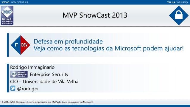 SESSÃO: INFRAESTRUTURA TRILHA: SEGURANÇA  MVP ShowCast 2013  Defesa em profundidade  Veja como as tecnologias da Microsoft...