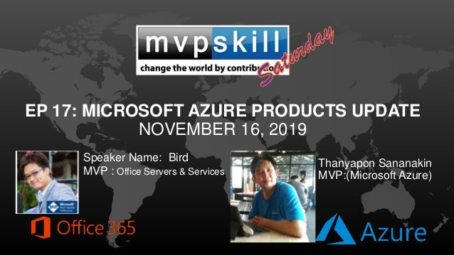 EP 17: MICROSOFT AZURE PRODUCTS UPDATE NOVEMBER 16, 2019 Speaker Name: Bird MVP : Office Servers & Services Thanyapon Sana...