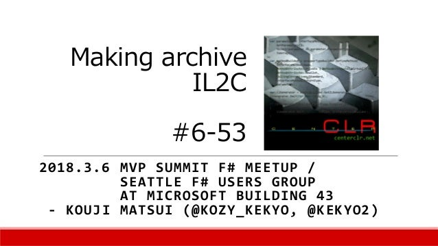 Making archive IL2C #6-53 2018.3.6 MVP SUMMIT F# MEETUP / SEATTLE F# USERS GROUP AT MICROSOFT BUILDING 43 - KOUJI MATSUI (...