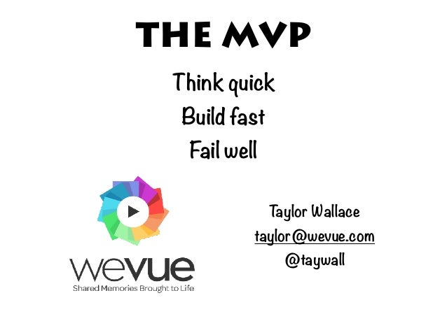 THE MVP Think quick Build fast Fail well Taylor Wallace taylor@wevue.com @taywall