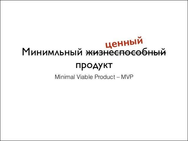 Минимльный жизнеспособный продукт Minimal Viable Product – MVP ценный