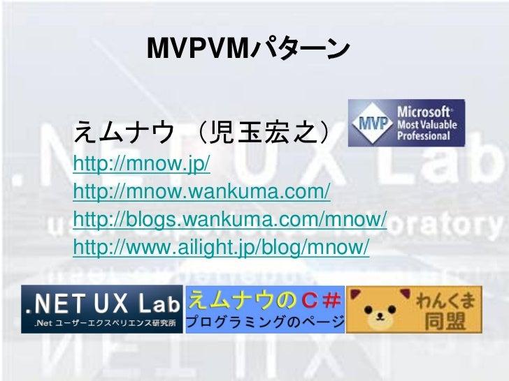 MVPVMパターンえムナウ (児玉宏之)http://mnow.jp/http://mnow.wankuma.com/http://blogs.wankuma.com/mnow/http://www.ailight.jp/blog/mnow/