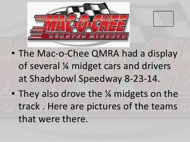 • The Mac-o-Chee QMRA had a display  of several ¼ midget cars and drivers  at Shadybowl Speedway 8-23-14.  • They also dro...