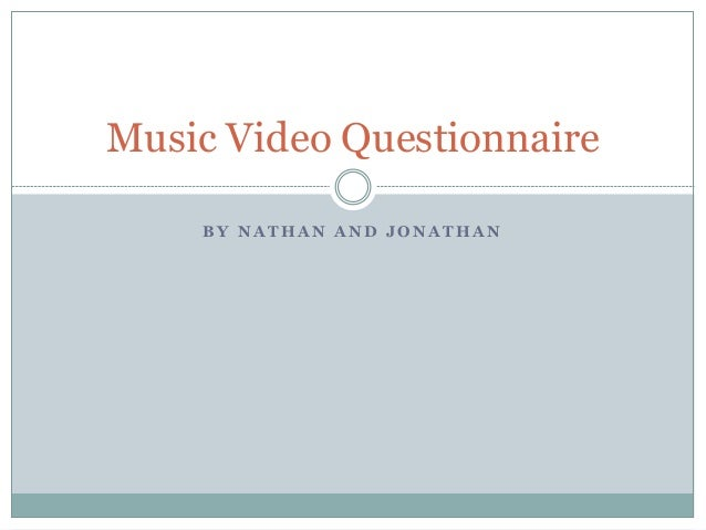 B Y N A T H A N A N D J O N A T H A N Music Video Questionnaire