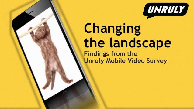Changing the landscape Findings from the Unruly Mobile Video Survey