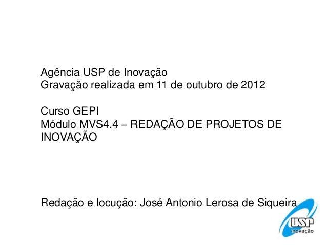 Agência USP de InovaçãoGravação realizada em 11 de outubro de 2012Curso GEPIMódulo MVS4.4 – REDAÇÃO DE PROJETOS DEINOVAÇÃO...