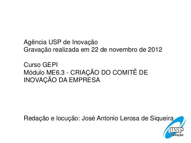 Agência USP de InovaçãoGravação realizada em 22 de novembro de 2012Curso GEPIMódulo ME6.3 - CRIAÇÃO DO COMITÊ DEINOVAÇÃO D...