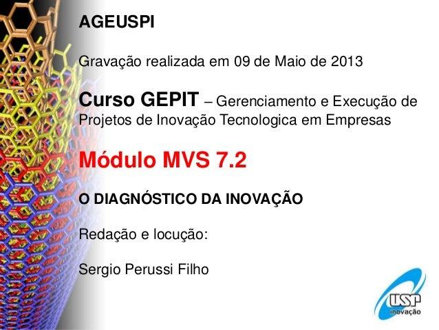 AGEUSPIGravação realizada em 09 de Maio de 2013Curso GEPIT – Gerenciamento e Execução deProjetos de Inovação Tecnologica e...