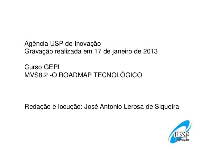 Agência USP de InovaçãoGravação realizada em 17 de janeiro de 2013Curso GEPIMVS8.2 -O ROADMAP TECNOLÓGICORedação e locução...