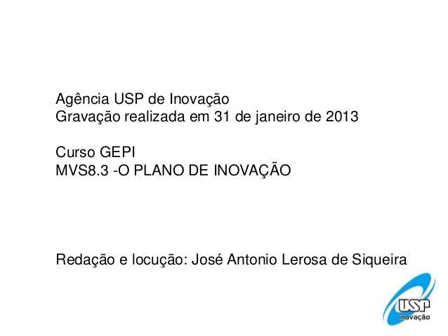 Agência USP de InovaçãoGravação realizada em 31 de janeiro de 2013Curso GEPIMVS8.3 -O PLANO DE INOVAÇÃORedação e locução: ...