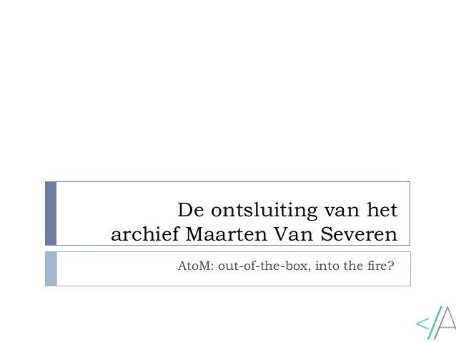 De ontsluiting van het archief Maarten Van Severen AtoM: out-of-the-box, into the fire?