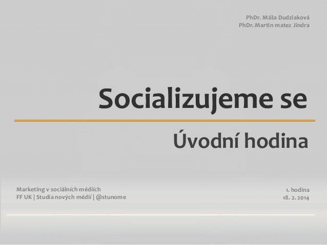 PhDr. Máša Dudziaková PhDr. Martin matez Jindra  Socializujeme se Úvodní hodina Marketing v sociálních médiích FF UK | Stu...