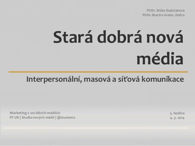 PhDr. Máša Dudziaková PhDr. Martin matez Jindra  Stará dobrá nová média Interpersonální, masová a síťová komunikace  Marke...