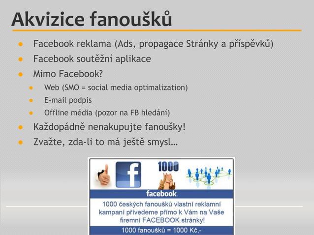 Akvizice fanoušků ● Facebook reklama (Ads, propagace Stránky a příspěvků) ● Facebook soutěžní aplikace ● Mimo Facebook? ● ...